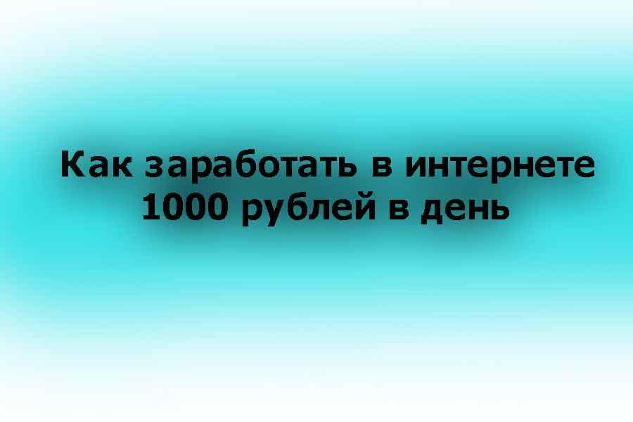 Как заработать в интернете 1000 рублей в день и больше