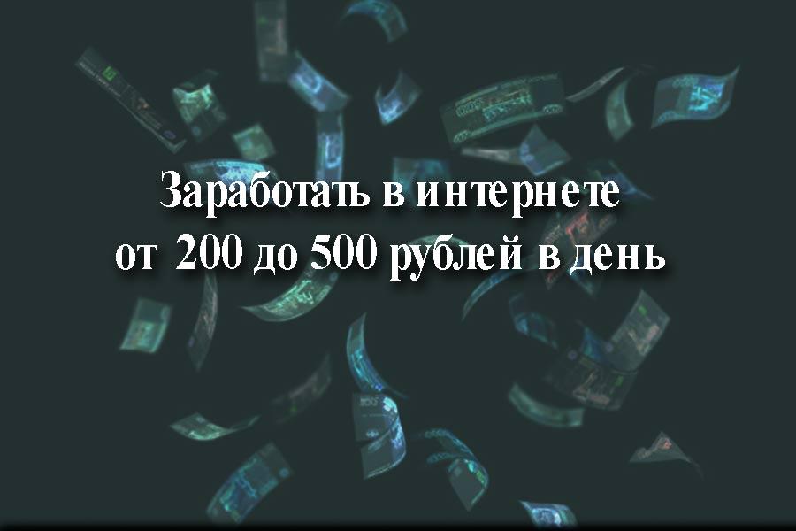 Как заработать в интернете от 200 до 500 рублей в день