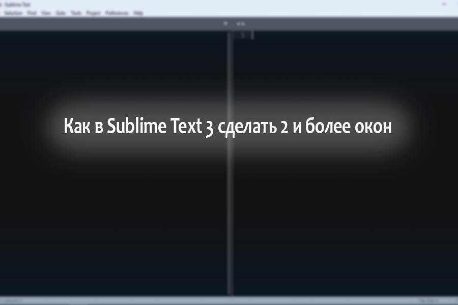 Как в Sublime Text 3 сделать два окна